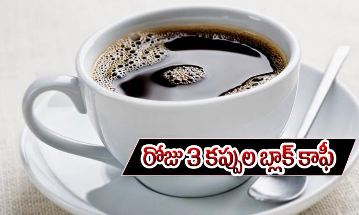 ప్రతి రోజు 3 కప్పుల బ్లాక్ కాఫీ త్రాగటం మంచిదేనా -Telugu Health-Telugu Tollywood Photo Image