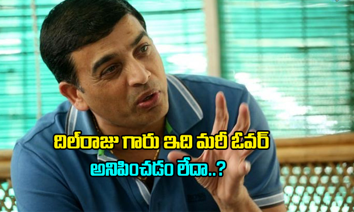 Dil Raju Sir Does'nt It Became Over