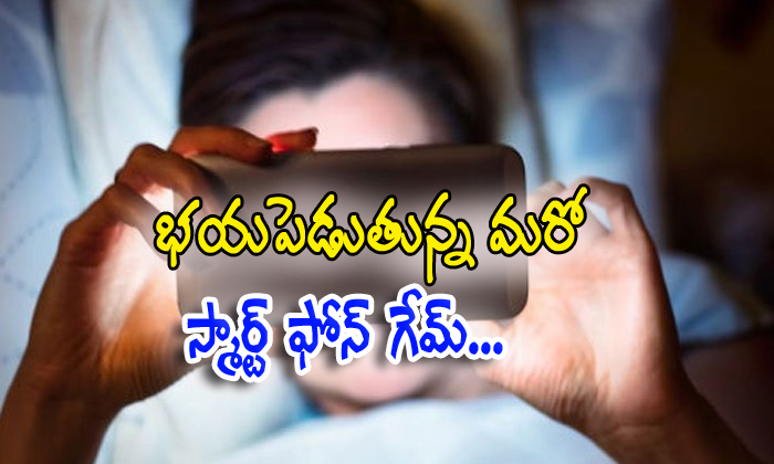 One More Dangerous Game In Smart Phone Like Blue Whale- Telugu Viral News One More Dangerous Game In Smart Phone Like Blue Whale--One More Dangerous Game In Smart Phone Like Blue Whale-