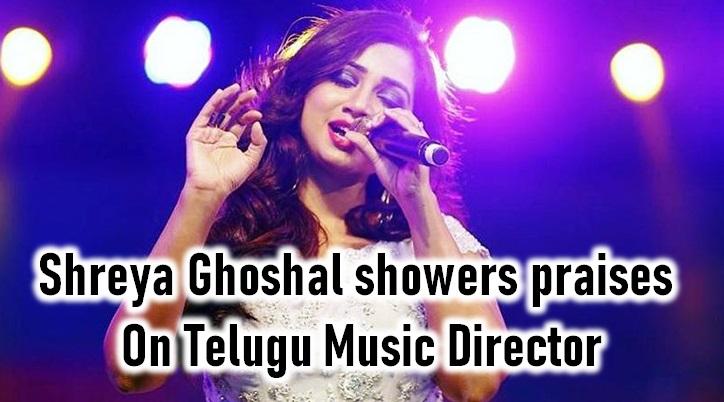 Shreya Ghoshal Showers Praises On Telugu Music Director!
