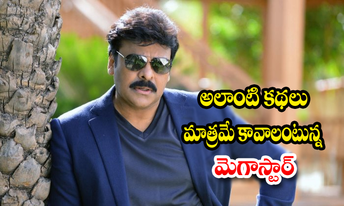 Megastar Chiranjeevi Change The Stories Goner For New Movies