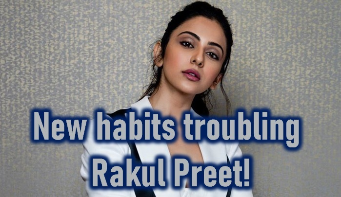 New Habits Troubling Rakul Preet!