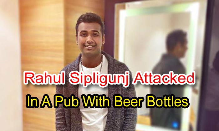 Breaking News: Rahul Sipligunj Attacked In A Pub With Beer Bottles