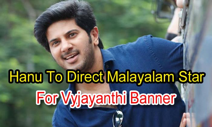 Hanu To Direct Malayalam Star For Vyjayanthi Banner