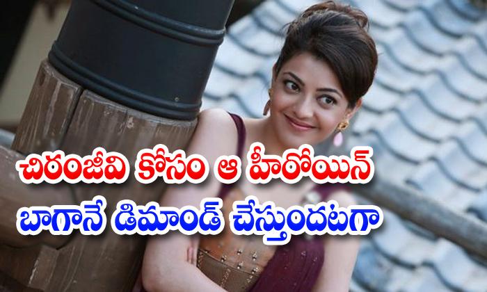 Kajal Agarwal Demanding Huje Remuneration For Megastar Chiranjeevi