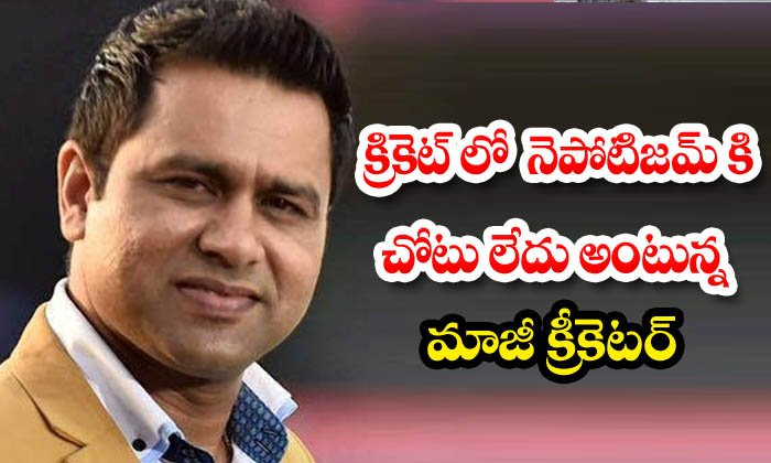 Nepotism Isn T That Relevant In Cricket Says Aakash Chopra