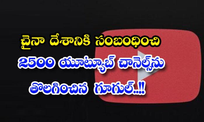 వామ్మో: చైనా దేశానికి సంబంధించి 2500 యూట్యూబ్ చానెల్స్ ను తొలగించిన గూగుల్…!