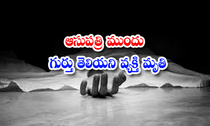 TeluguStop.com - An Unidentified Man Died In Front Of The Hospital