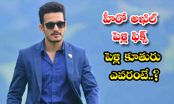 TeluguStop.com - Akkineni Akhil To Marry Business Man Daughter