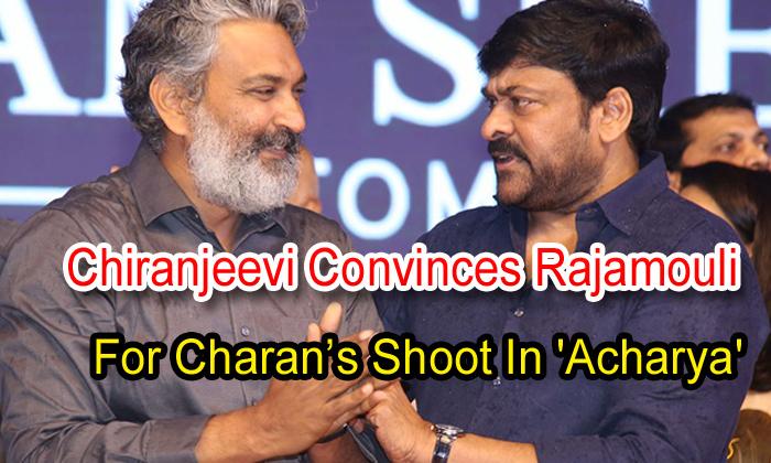 TeluguStop.com - Chiranjeevi Convinces Rajamouli For Charan's Shoot In 'acharya'