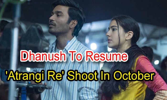 TeluguStop.com - Dhanush To Resume 'atrangi Re' Shoot In October