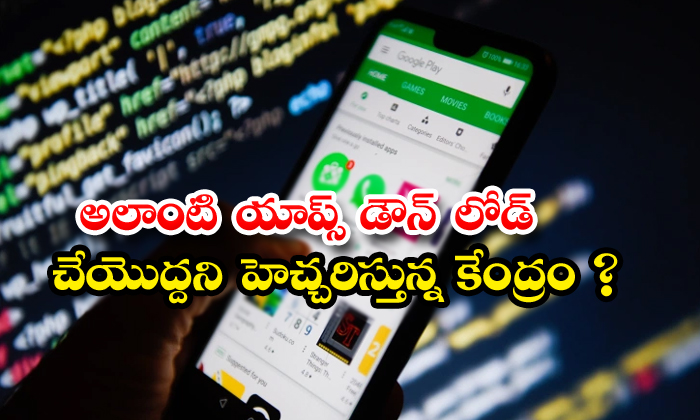 TeluguStop.com - Government Of India Warns Users Against Downloading These Kind Of Apps