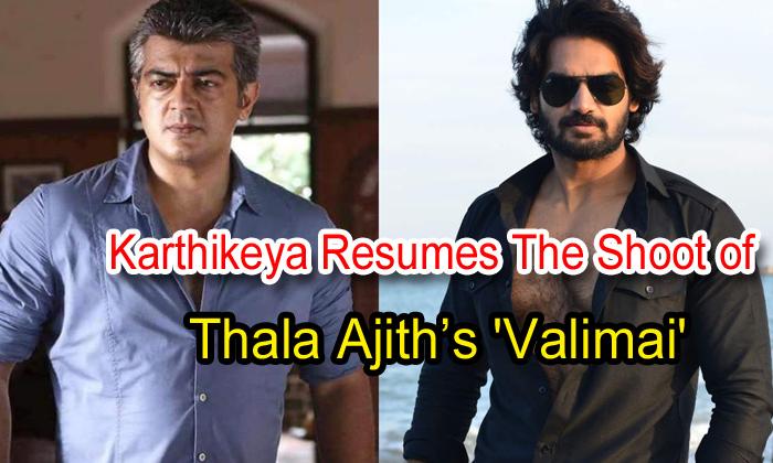 TeluguStop.com - Karthikeya Resumes The Shoot Of Thala Ajith's 'valimai'