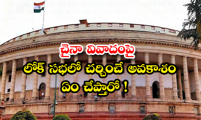 TeluguStop.com - Opportunity To Discuss China Dispute In Lok Sabha What To Say