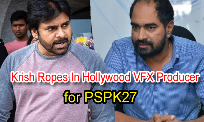 TeluguStop.com - Krish Ropes In Hollywood Vfx Producer For Pspk27