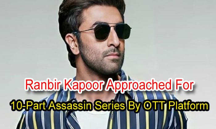TeluguStop.com - Ranbir Kapoor Approached For 10-part Assassin Series By Ott Platform