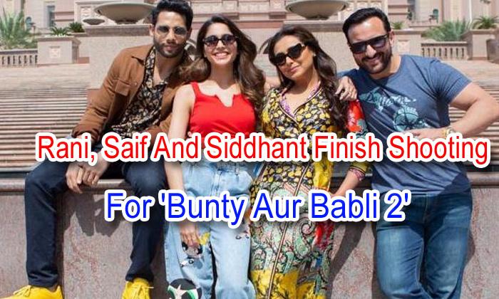 TeluguStop.com - Rani, Saif And Siddhant Finish Shooting For 'bunty Aur Babli 2'