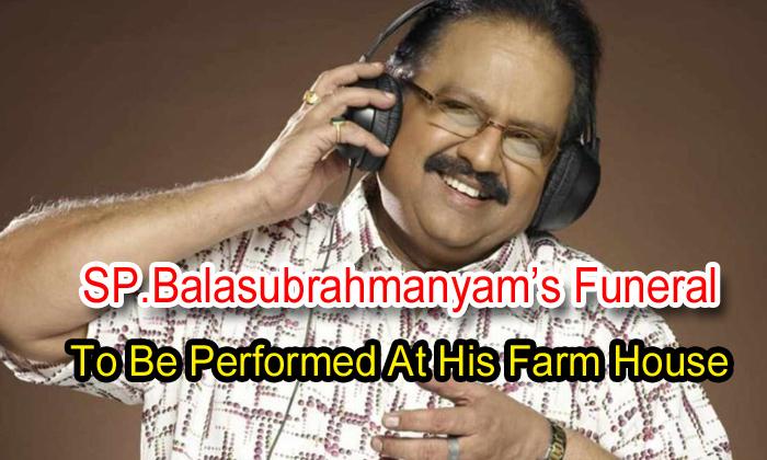 TeluguStop.com - Sp.balasubrahmanyam's Funeral To Be Performed At His Farm House