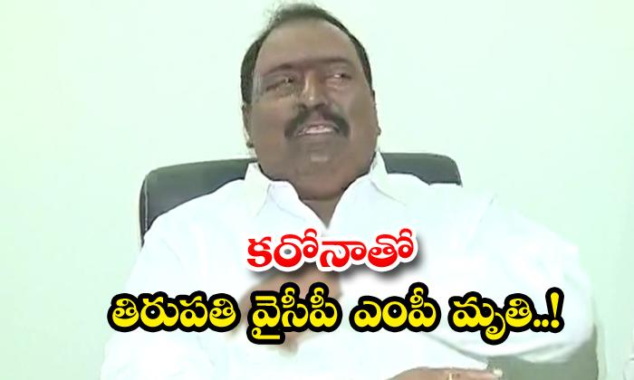 TeluguStop.com - Tirupati Ycp Mp Dies With Corona