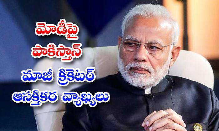 TeluguStop.com - Former Pakistan Cricketer Makes Interesting Remarks On Pm Modi