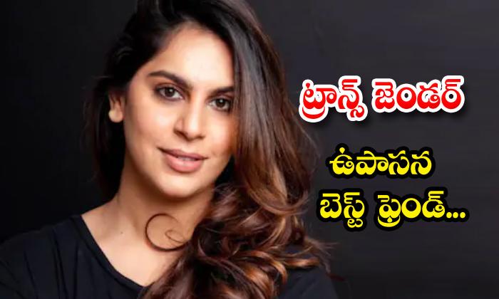 TeluguStop.com - Upasana Reveals Her Best Friend Is A Transgender