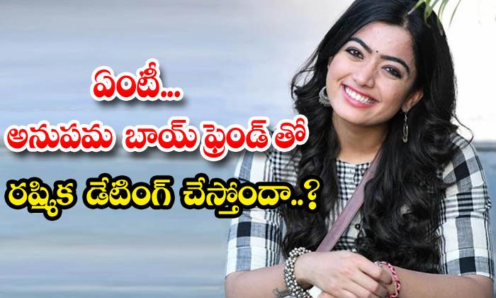 TeluguStop.com - Is Rashmika Mandanna Dating With Anupama Parameswaran Boyfriend