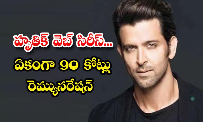 TeluguStop.com - Bollywood Hero Hrithik Roshan 90 Crores Remuneration Web Series