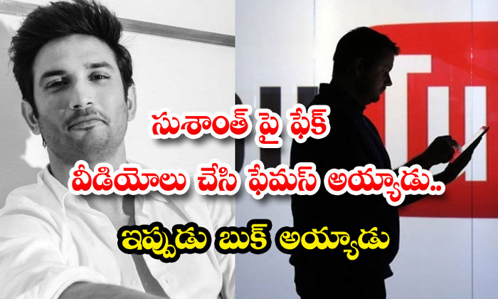 TeluguStop.com - Youtuber Earned Over Rs 15 Lakh On Fake Videos Of Sushant