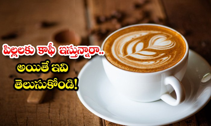 TeluguStop.com - What Happens Childrens Drink Coffee