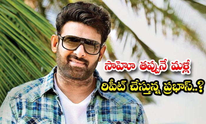 TeluguStop.com - Is Star Hero Prabhas Repeating Same Mistake For Saaho Movie