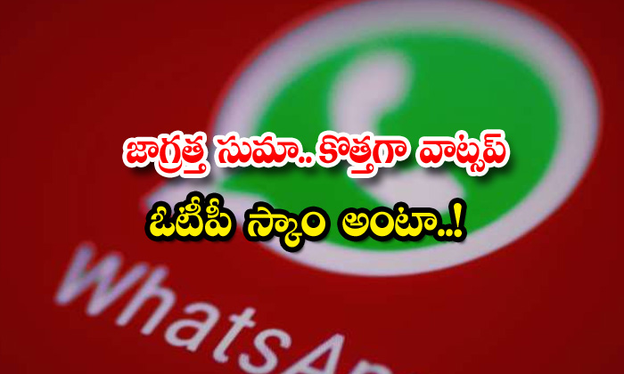 TeluguStop.com - Becarefull New Whatsapp Otp Scam Is All