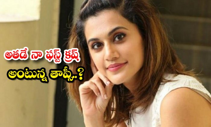TeluguStop.com - Actress Taapsee Comments About Her First Crush