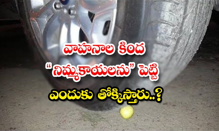 TeluguStop.com - Why Do You Put Lemons Under Vehicles And Trample