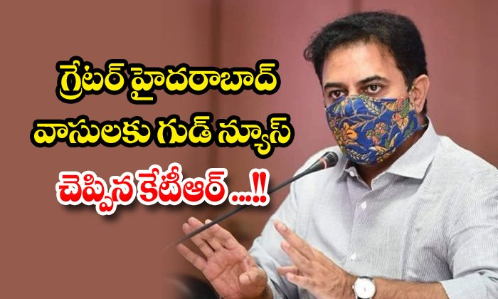 TeluguStop.com - Ktr Tells Good News To The People Of Greater Hyderabad