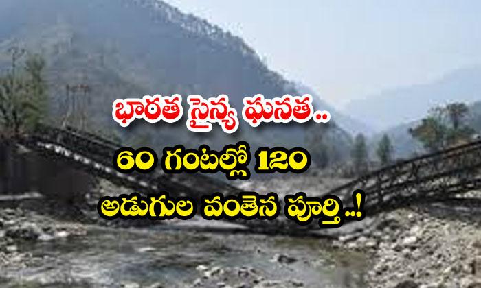 భారత సైన్య ఘనత.. 60 గంటల్లో 120 అడుగుల వంతెన పూర్తి..!